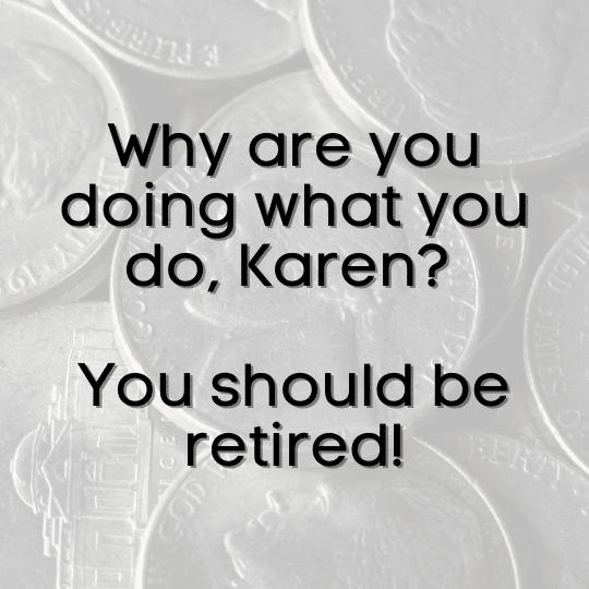 You should be retired Karen